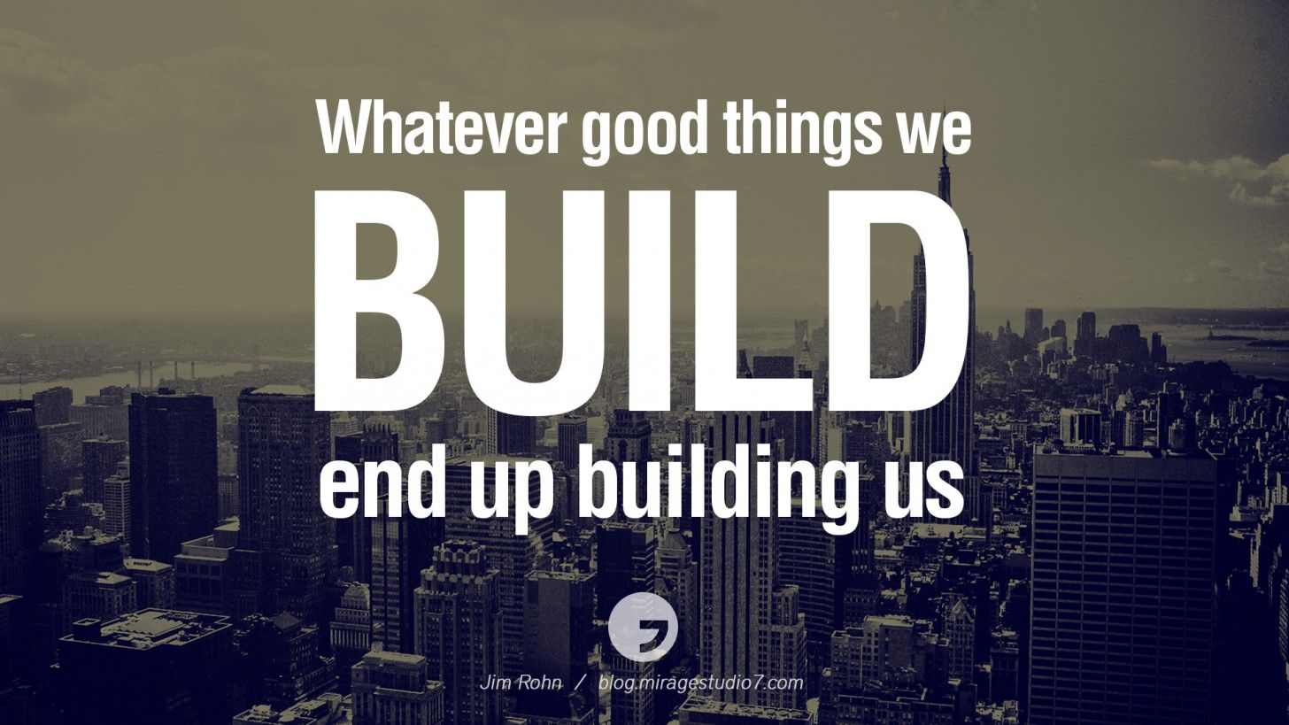 Whatever good things we build end up building us. Jim