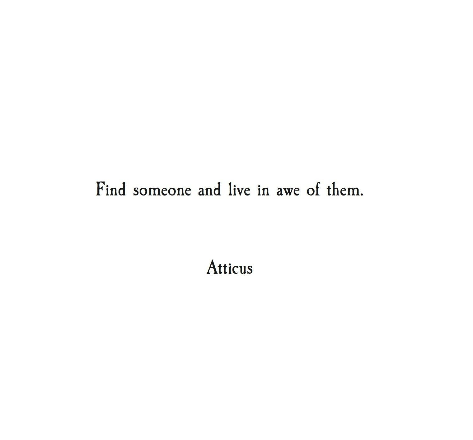 Find Someone And Live In Awe With Them Of Atticus Poetry Love Deep Quote