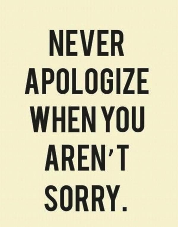 Never Apologize When You Aren't Sorry,