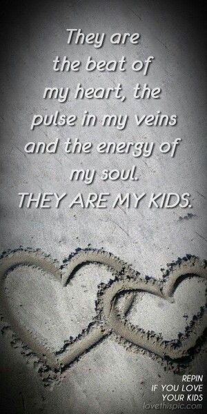 They Are The Beat In My Heart The Pulse In My Veins The Energy Of My Soul They Are My Kids With Images Love My Kids Quotes My Children Quotes