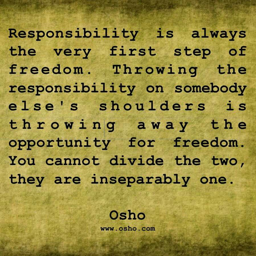 You Must Take Responsibility For Your Own Actions That Is A First Step On The Road To Freedom Freedom Quotes Osho Responsibility Quotes