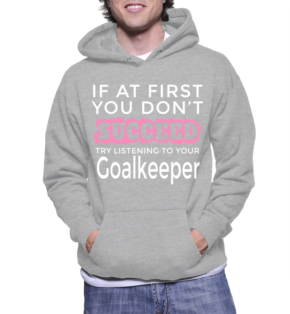 If At First You Don't Succeed Try Listening To Your Goalkeeper Hoodie