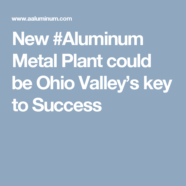 New Aluminum Metal Plant Could Be Ohio Valley S Key To Success Key To Success Aluminum Aluminum Metal