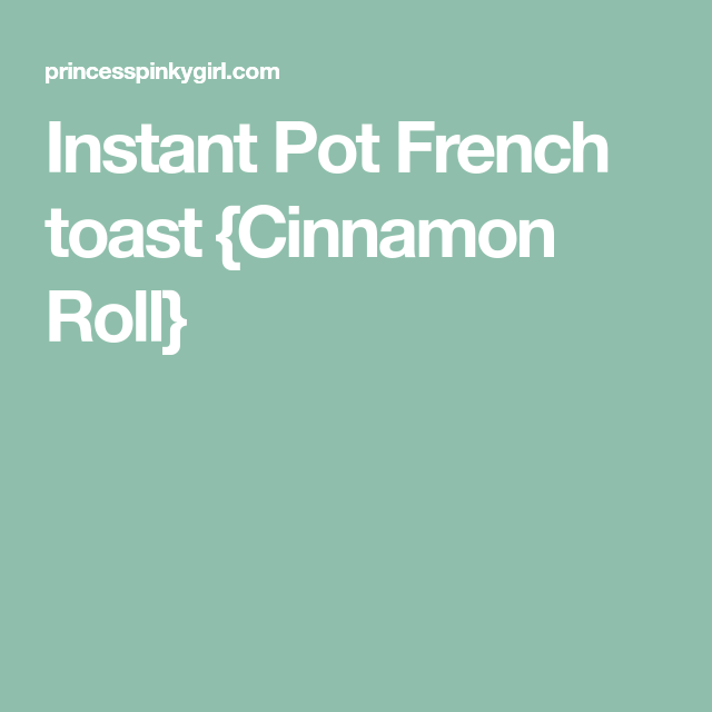 Instant Pot French toast {Cinnamon Roll} - Print
