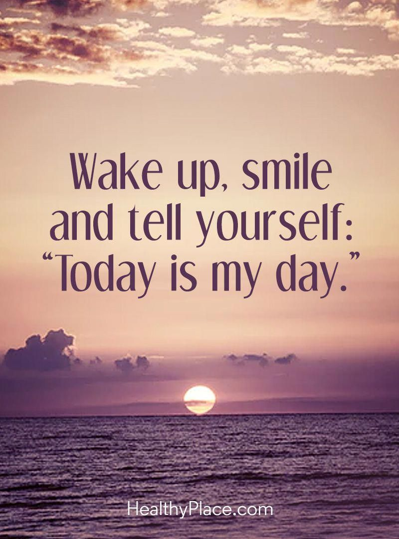 Positive Quote Wake Up Smile And Tell Yourself Today Is My Day Www Healthyplace Com I Positive Morning Quotes Smile Quotes Morning Inspirational Quotes