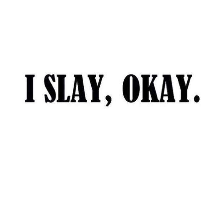 I SLAY, Okay.