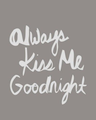 Always Kiss Me Goodnight Or Say Goodnight I Sleep Better Knowing That Our Last Words Of The Day Are From My Heart Quotes Kiss Me Sayings