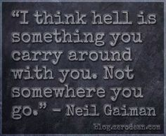 """I think hell is something you carry around with you. Not somewhere you go."" — Neil Gaiman"