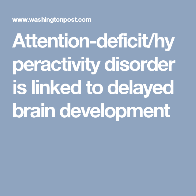 Adhd Linked To Delayed Development Of >> Attention Deficit Hyperactivity Disorder Is Linked To Delayed Brain