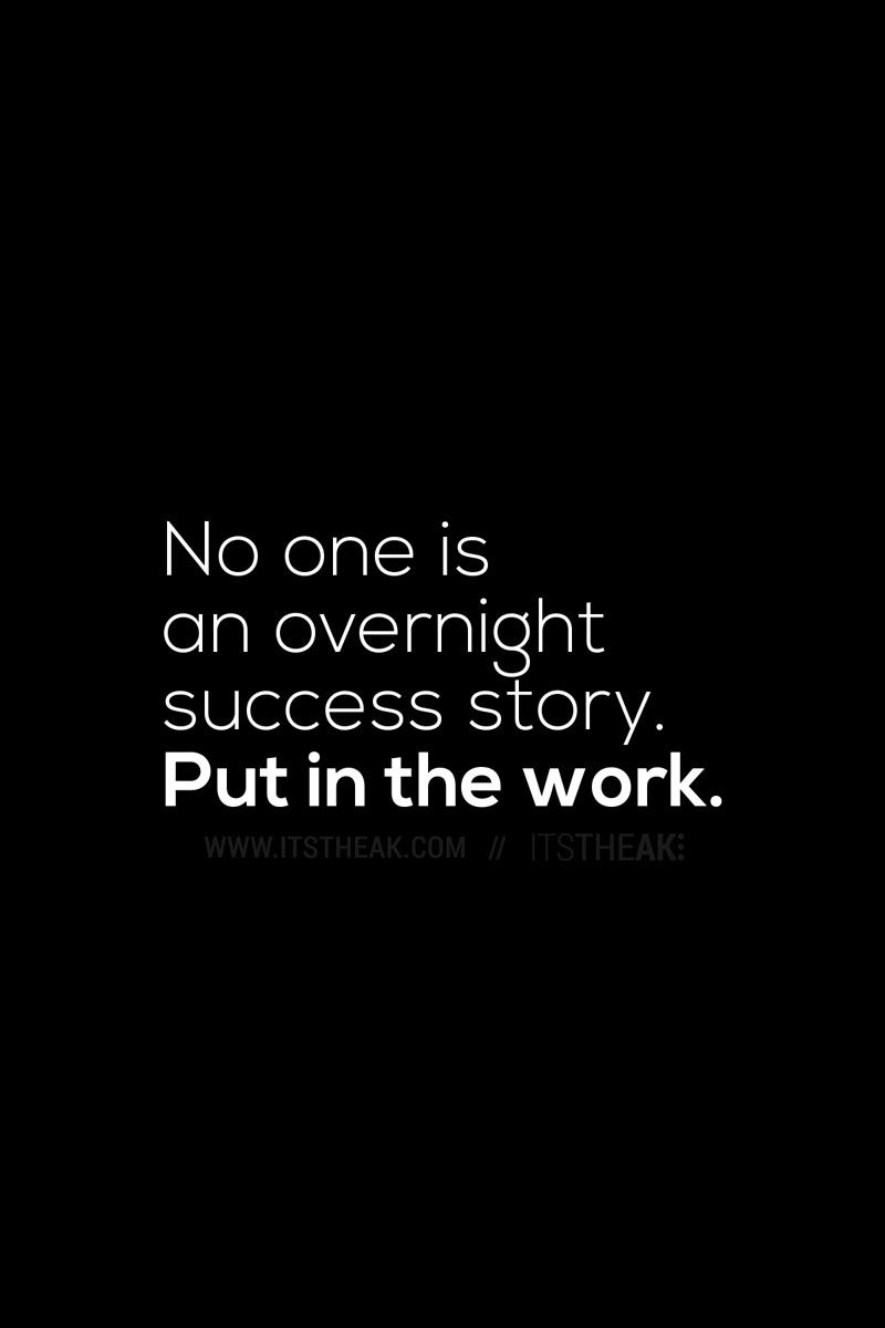 No one is an overnight success story put in the work