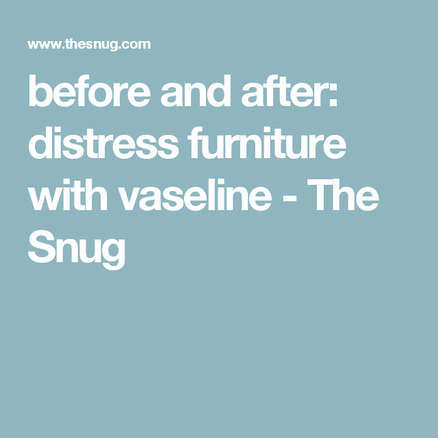 before and after: distress furniture with vaseline - The Snug