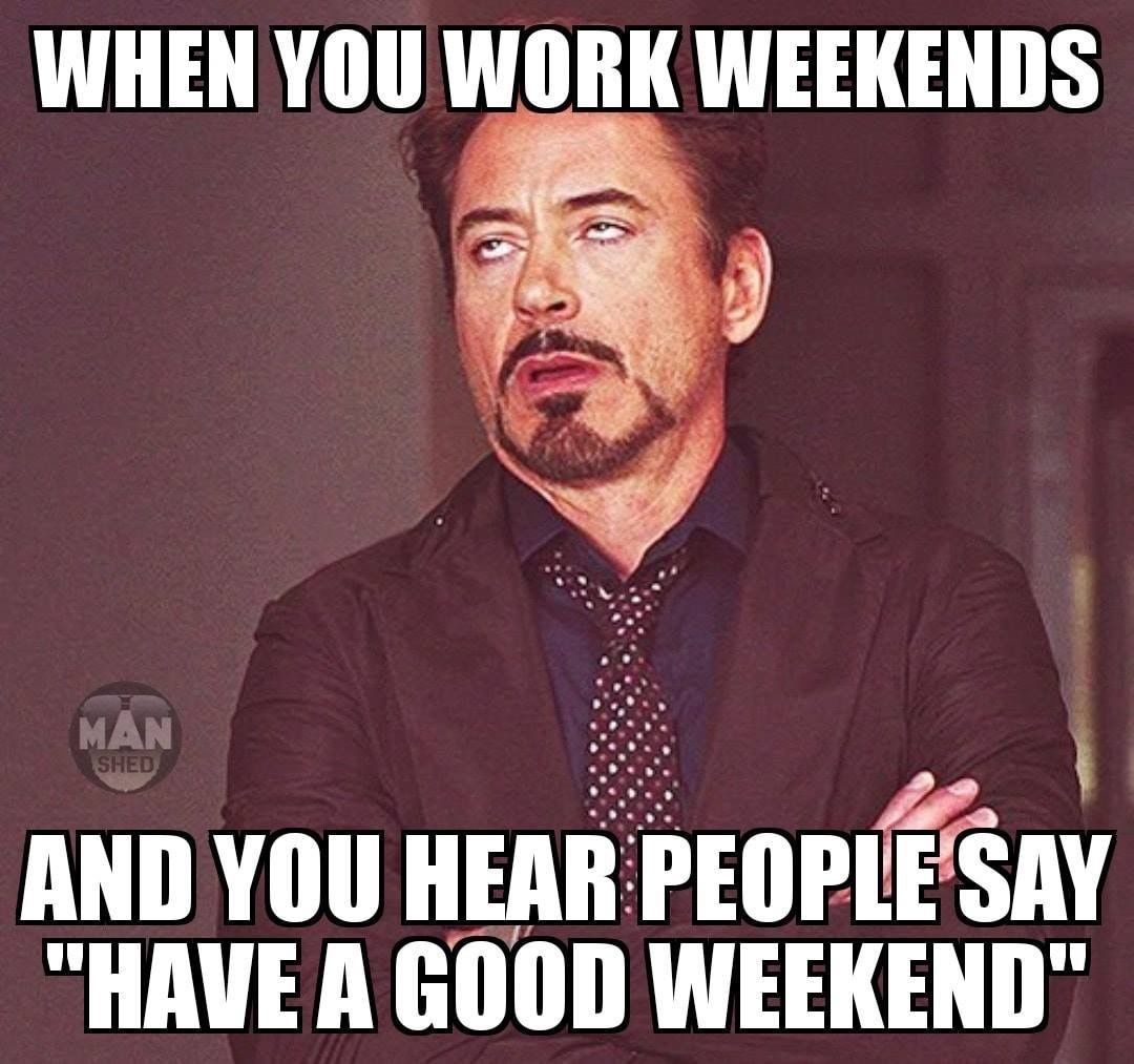 When You Work Weekends And You Hear People Say Have A Good Weekend Funny Memes About Work Work Humor Memes Sarcastic