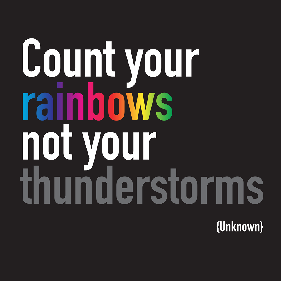 "Count your rainbows, not your thunderstorms "" -Unknown"