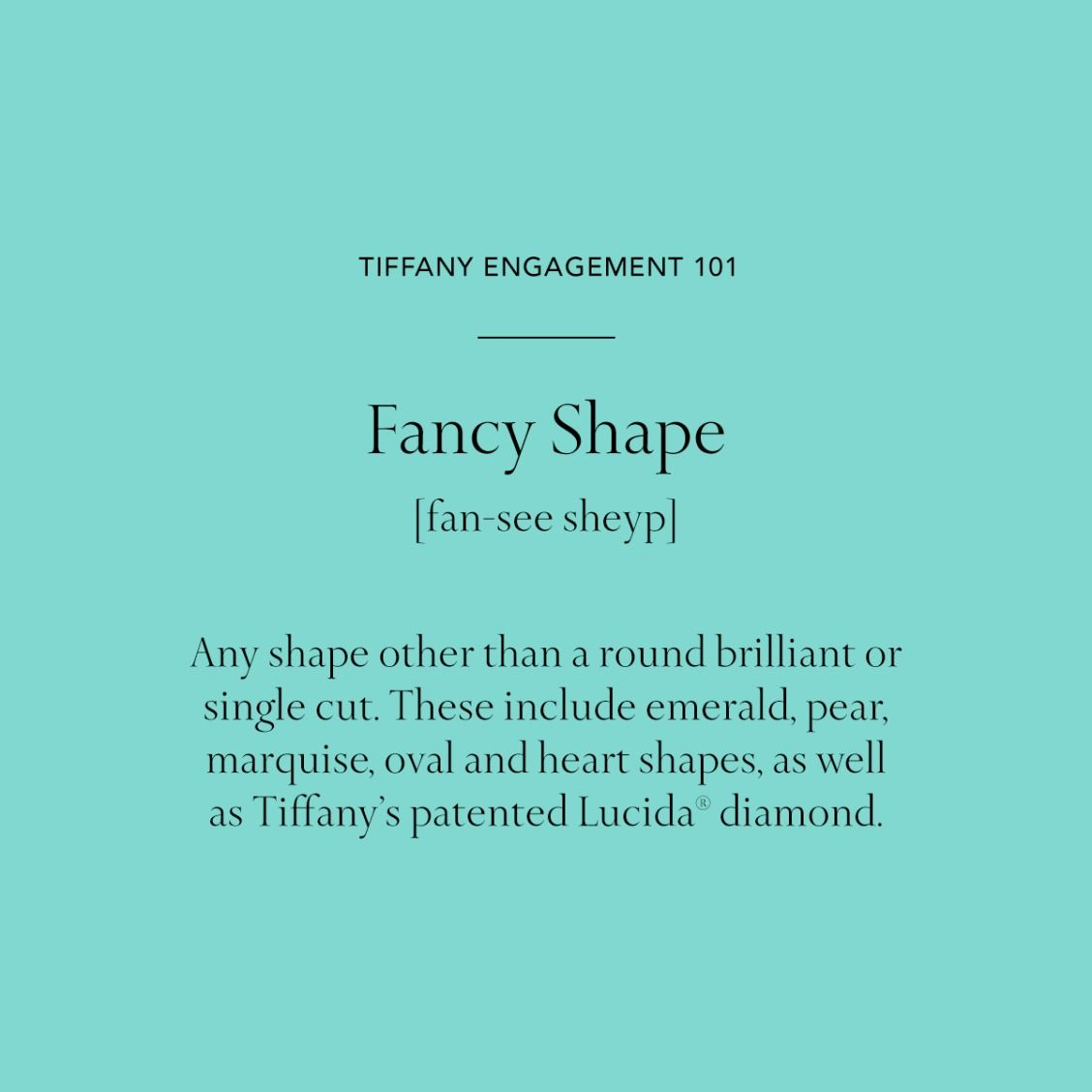 Tiffany Engagement Rings 101 Fancy Shape: Any shape other than a round brilliant or single cut. These include emerald, pear, marquise, oval and heart shapes, as well Tiffany's patented Lucida® diamond.