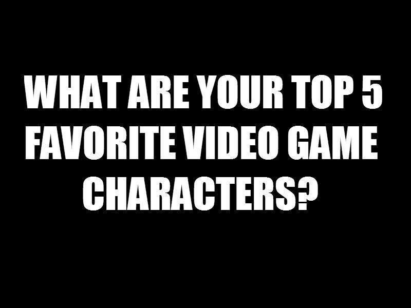 Your top 5 game characters?