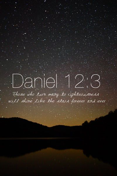 """Those who are wise will shine like the brightness of the heavens, and those who lead many to righteousness, like the stars for ever and ever.""  -Daniel 12:3"