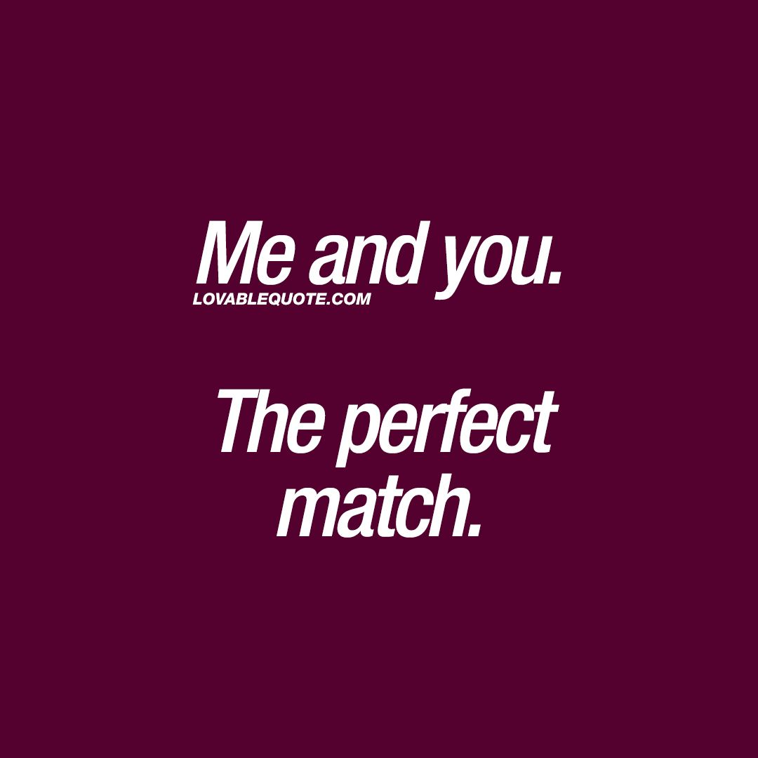 Me And You The Perfect Match You And Me Quotes Lover Quotes For Him Great Love Quotes