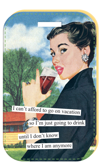 I Cant Afford To Go On Vacation So Im Just Going Drink Until Dont Know Where Am Anymore Sassy Retrohumor
