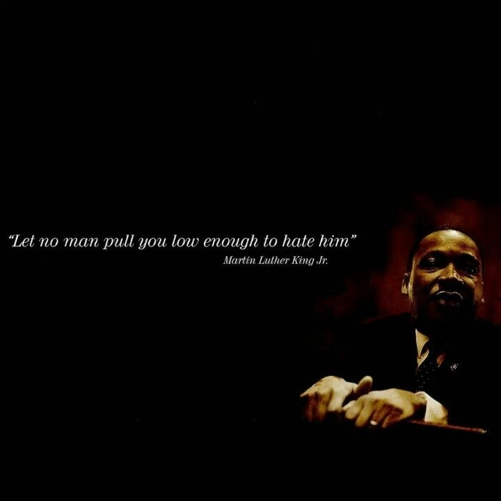 Let No Man Pull You So Low To Hate Himmartin Luther King