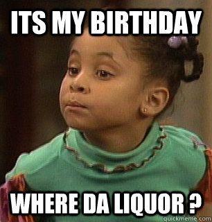 Its My Birthday Where Da Liquor Haha Funny Laugh Funny Pictures