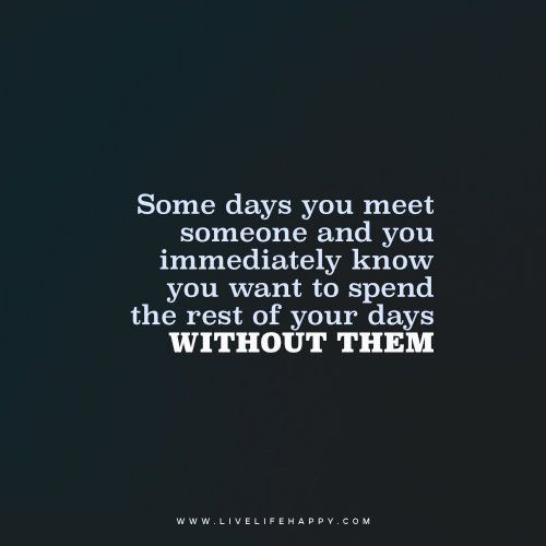 Happy Days Are Here Again Quotes: Some Days You Meet Someone And You Immediately Know You