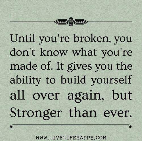 I was once broken and I've built myself even STRONGER then ever