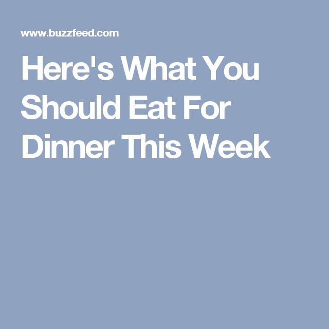 Here's What You Should Eat For Dinner This Week