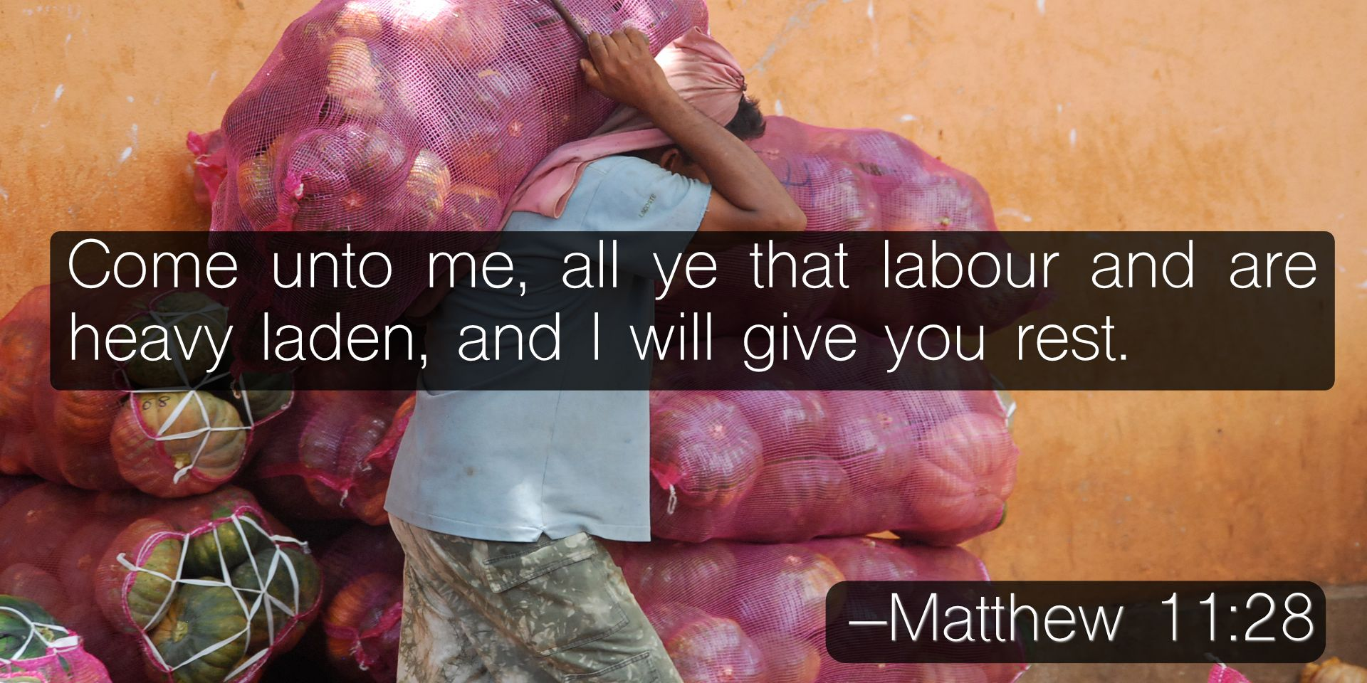 Come unto me, all ye that labour and are heavy laden, and I will give you rest. –Matthew 11:28
