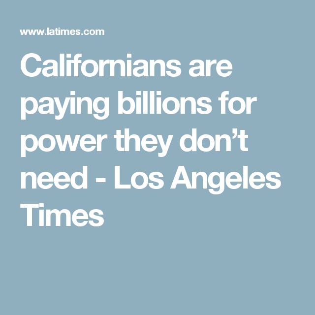 Californians Are Paying Billions For Power They Don T Need Power Californian Paying