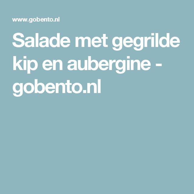 Salade met gegrilde kip en aubergine - gobento.nl