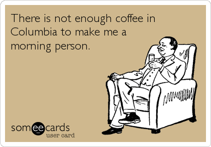 There is not enough coffee in Columbia to make me a morning person. | Sympathy Ecard | someecards.com