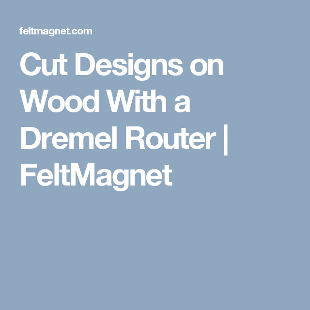 Cut Designs on Wood With a Dremel Router | FeltMagnet