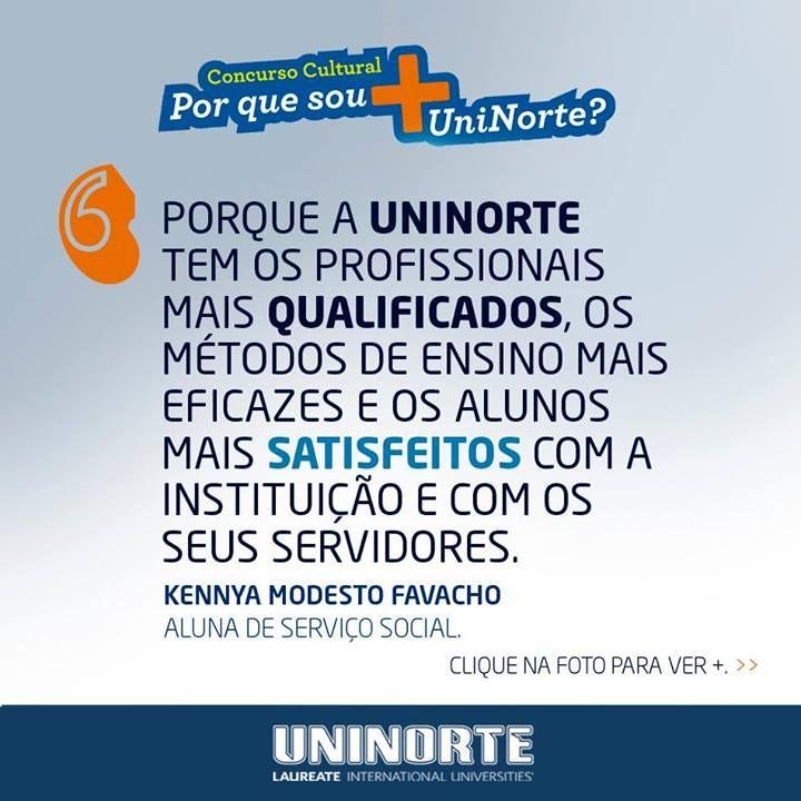 KENNYA MODESTO FAVACHO - Serviço Social Por que sou mais UniNorte? Porque a UniNorte tem os profissionais MAIS qualificados, os métodos de ensino MAIS eficazes e os alunos MAIS satisfeitos com a instituição e com os seus servidores.