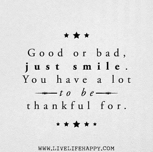 good or bad just smile you have a lot to be thankful for