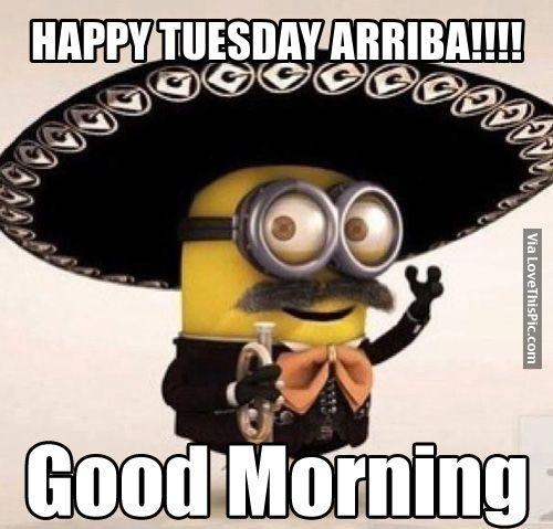 Happy Tuesday Arriba Good Morning Minion Good Morning Tuesday Tuesday Quotes
