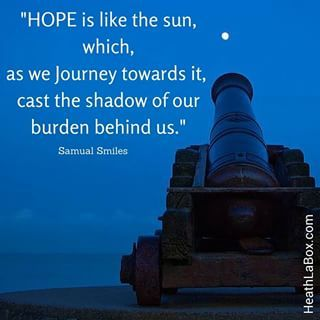 HOPE is like the sun, which, as we journey towards it, cast the shadow of our burden behind us.