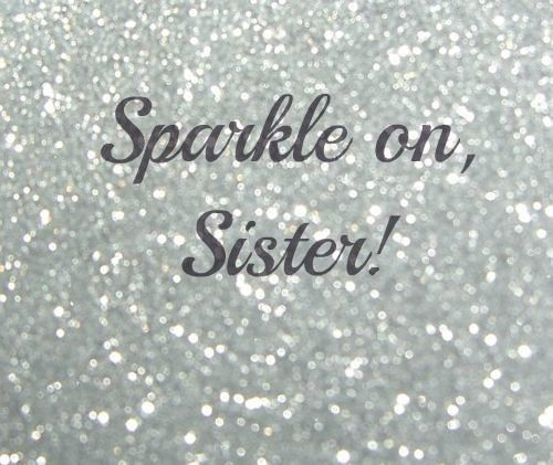 Sparkle On, Sister! Soooo Proud Of My Big Sis, My Only Sis