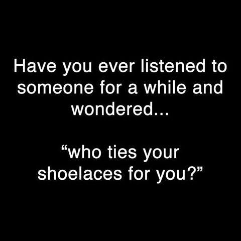 "Have you ever listened to someone for  awhile and wondered ..... ""who ties your shoelaces for you?"""