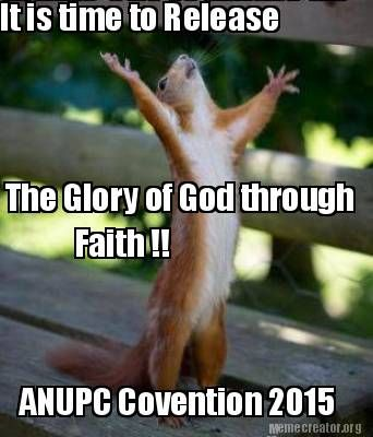 It Is Time To Release The Glory Of God Through Faith Anupc Covention 2015 Meme Generator At Memecreator Org Memes Something To Do Best Memes