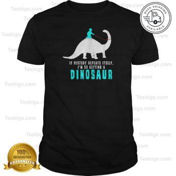 If History Repeats Itself - I'm So Getting A Dinosaur Dino T-Shirt #historyofdinosaurs