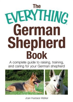 The Everything German Shepherd Book A Complete Guide To Raising