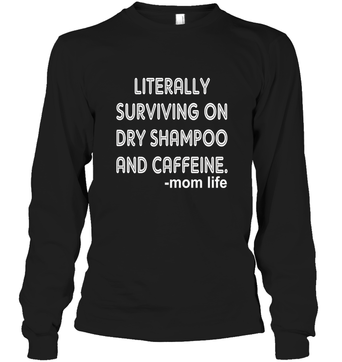 Literally Surviving On Dry Shampoo And Caffeine Mom Life Mother's Day Gift Tee Shirt Hoodie - Unisex Long Sleeve Classic Tee / Black / XL