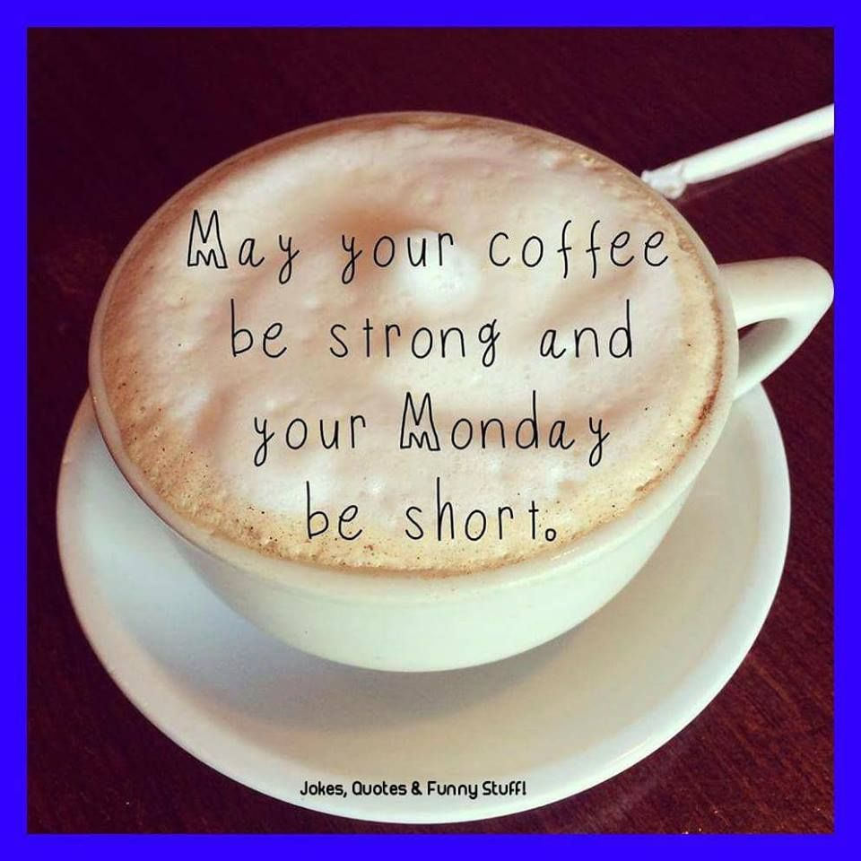 Good Morning I Am Praying You And Your Have A Truly Blessed Monday Cute Coffee Quotes Coffee Quotes Monday Coffee