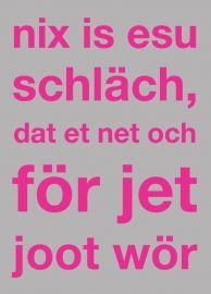 Postkarte: nix is esu schläch, dat et net och för jet joot wör ...