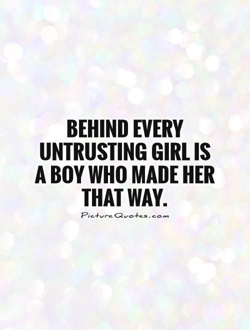 Behind Every Untrusting Girl Is A Boy Who Made Her That Way Cool Hurtful Quote On Boyfriend