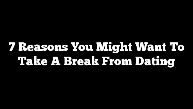 Reasons to take a break from dating