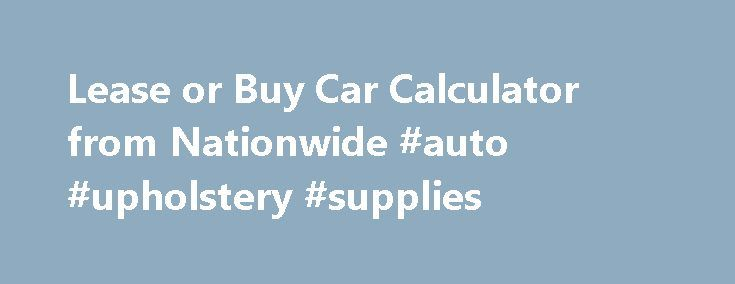 Lease or Buy Car Calculator from Nationwide #auto #upholstery - lease payment calculator