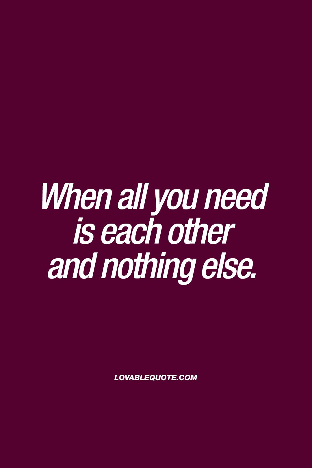 Need Love Quotes When All You Need Is Each Other And Nothing Else Truelove