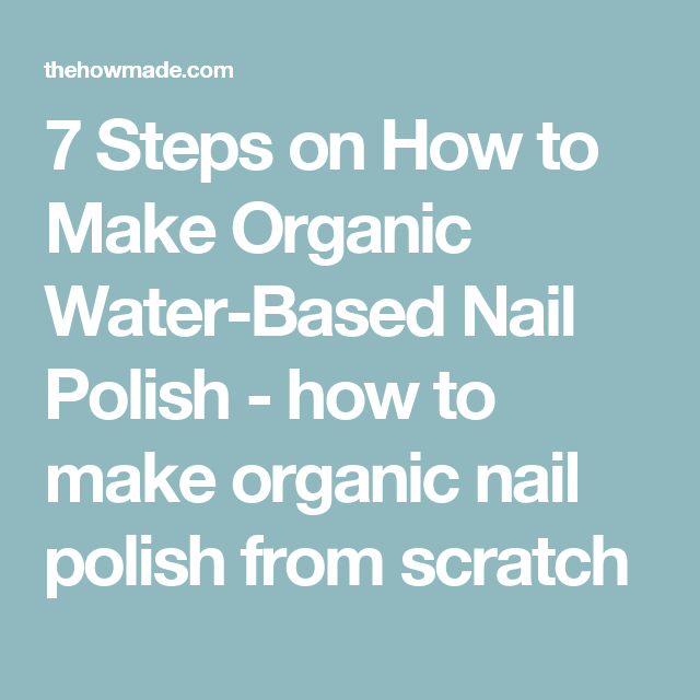 7 Steps On How To Make Organic Water Based Nail Polish How To Make