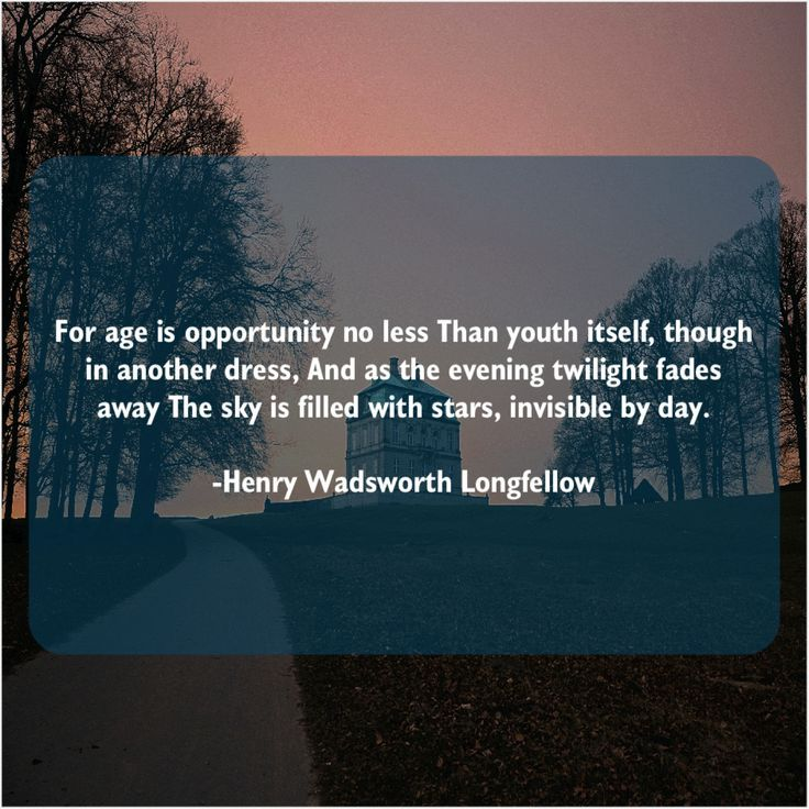 Henry Wadsworth Longfellow Quote For age is opportunity no